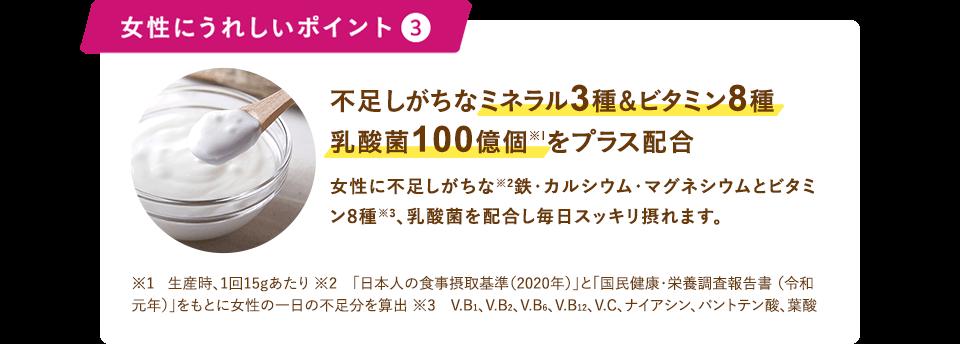 女性にうれしいポイント3 不足しがちなミネラル3種&ビタミン8種乳酸菌100億個※1をプラス配合                                                 女性に不足しがちな※2 鉄・カルシウム・マグネシウムとビタミン 8 種 ※3、乳酸菌を配合し毎日スッキリ摂れます。                                                 ※1   生産時、1回15gあたり                                                 ※2 「日本人の食事摂取基準(2020年)」と「国民健康・栄養調査報告書(令和元年)」をもとに女性の一日の不足分を算出                                                 ※3 V.B1、V.B2、V.B6、V.B12、V.C、ナイアシン、パントテン酸、葉酸