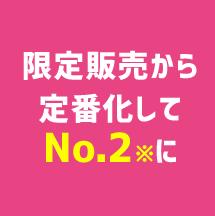限定販売から定番化してNo.2※に