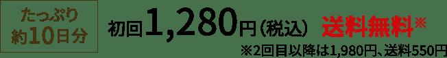 たっぷり10日分 初回 1,280円(税込)送料無料 2回目以降は1,980円、送料550円