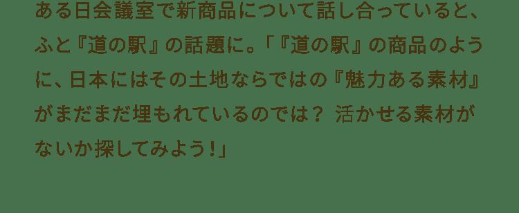 ある日会議室で新商品について話し合っていると、ふと『道の駅』の話題に。「『道の駅』の商品のように、日本にはその土地ならではの『魅力ある素材』がまだまだ埋もれているのでは?活かせる素材がないか探してみよう!」