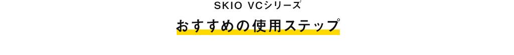 SKIO VCシリーズ おすすめの使用ステップ