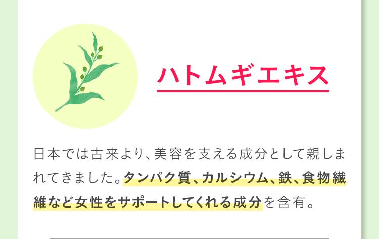 ハトムギエキス 日本では古来より、美容を支える成分として親しまれてきました。タンパク質、カルシウム、鉄、食物繊維など女性をサポートしてくれる成分を含有。
