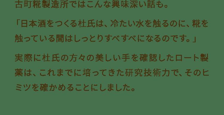 古町糀製造所ではこんな興味深い話も。「日本酒をつくる杜氏は、冷たい水を触るのに、糀を触っている間はしっとりすべすべになるのです。」実際に杜氏の方々の美しい手を確認したロート製薬は、これまでに培ってきた研究技術力で、そのヒミツを確かめることにしました。