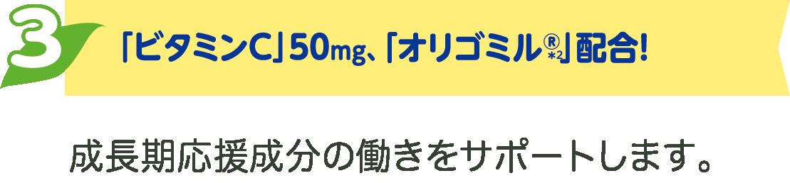 「ビタミンC」50mg、「オリゴミルR*2」配合!