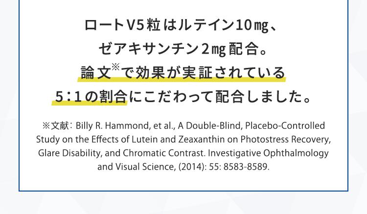 ロートV5粒 はルテイン10mg、ゼアキサンチン2mg配合。論文で効果が実証されている5:1の割合にこだわって配合しました。※文献:Billy R. Hammond, et al., A Double-Blind, Placebo-Controlled Study on the Effects of Lutein and Zeaxanthin on Photostress Recovery, Glare Disability, and Chromatic Contrast. Investigative Ophthalmology and Visual Science, (2014): 55: 8583-8589.